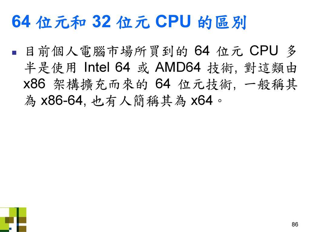 64 位元和 32 位元 CPU 的區別 目前個人電腦市場所買到的 64 位元 CPU 多半是使用 Intel 64 或 AMD64 技術, 對這類由 x86 架構擴充而來的 64 位元技術, 一般稱其為 x86-64, 也有人簡稱其為 x64。