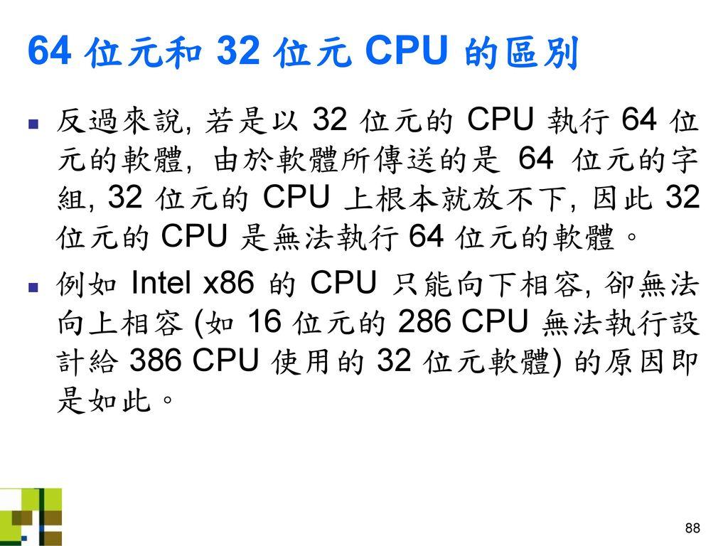 64 位元和 32 位元 CPU 的區別 反過來說, 若是以 32 位元的 CPU 執行 64 位元的軟體, 由於軟體所傳送的是 64 位元的字組, 32 位元的 CPU 上根本就放不下, 因此 32 位元的 CPU 是無法執行 64 位元的軟體。