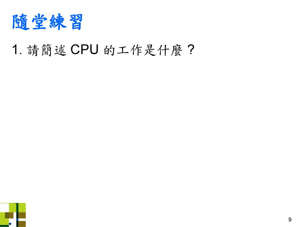隨堂練習 1. 請簡述 CPU 的工作是什麼