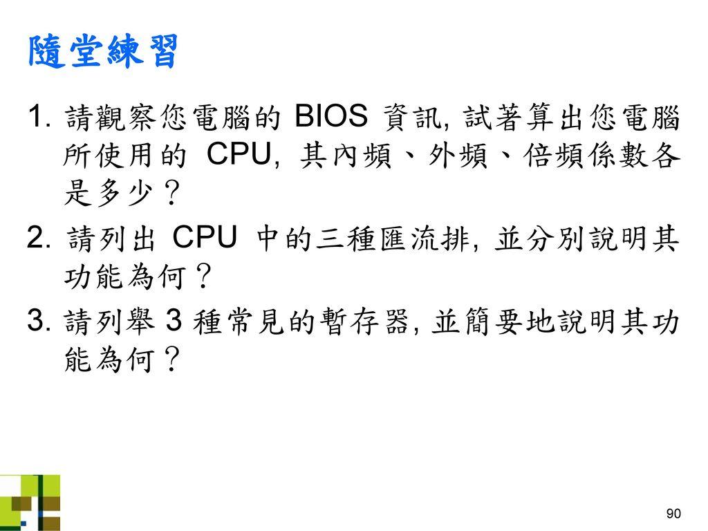 隨堂練習 1. 請觀察您電腦的 BIOS 資訊, 試著算出您電腦 所使用的 CPU, 其內頻、外頻、倍頻係數各 是多少?