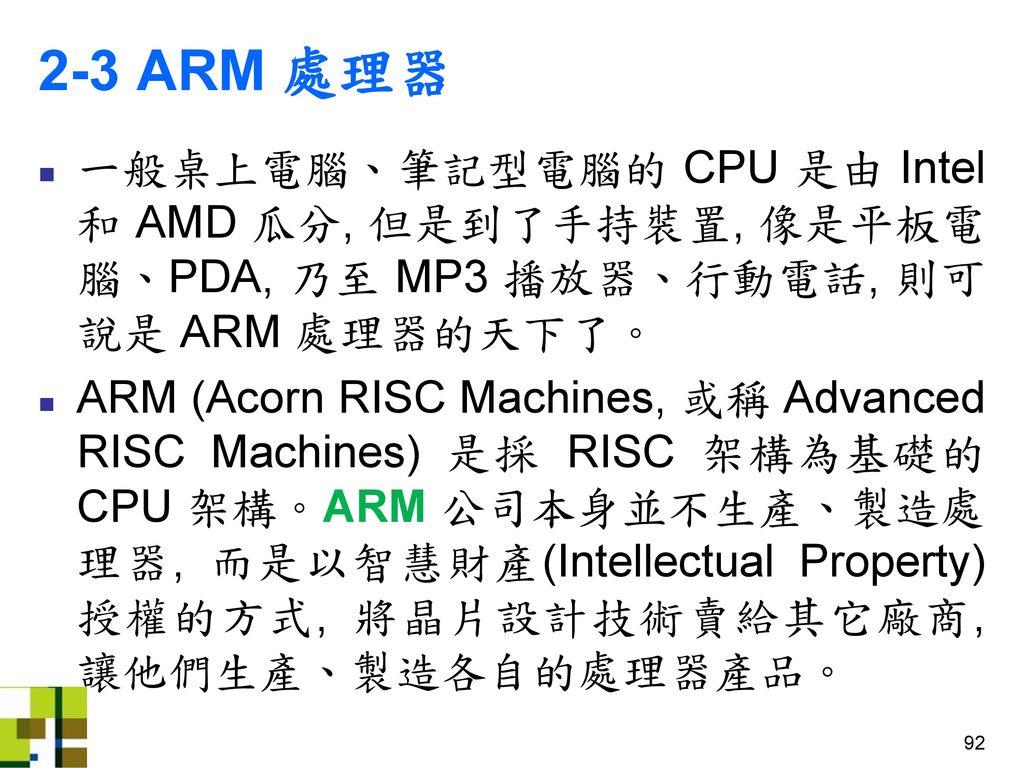 2-3 ARM 處理器 一般桌上電腦、筆記型電腦的 CPU 是由 Intel 和 AMD 瓜分, 但是到了手持裝置, 像是平板電腦、PDA, 乃至 MP3 播放器、行動電話, 則可說是 ARM 處理器的天下了。