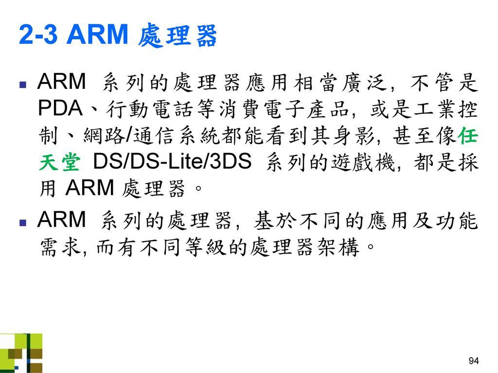 2-3 ARM 處理器 ARM 系列的處理器應用相當廣泛, 不管是 PDA、行動電話等消費電子產品, 或是工業控制、網路/通信系統都能看到其身影, 甚至像任天堂 DS/DS-Lite/3DS 系列的遊戲機, 都是採用 ARM 處理器。