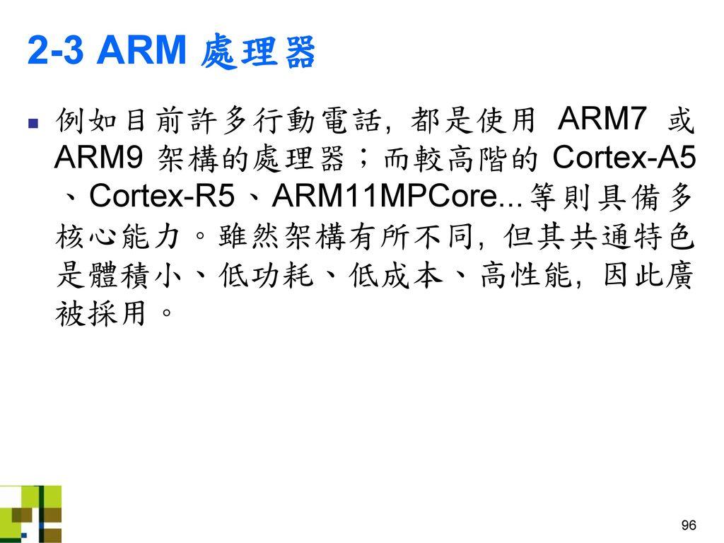 2-3 ARM 處理器 例如目前許多行動電話, 都是使用 ARM7 或 ARM9 架構的處理器;而較高階的 Cortex-A5、Cortex-R5、ARM11MPCore...等則具備多核心能力。雖然架構有所不同, 但其共通特色是體積小、低功耗、低成本、高性能, 因此廣被採用。