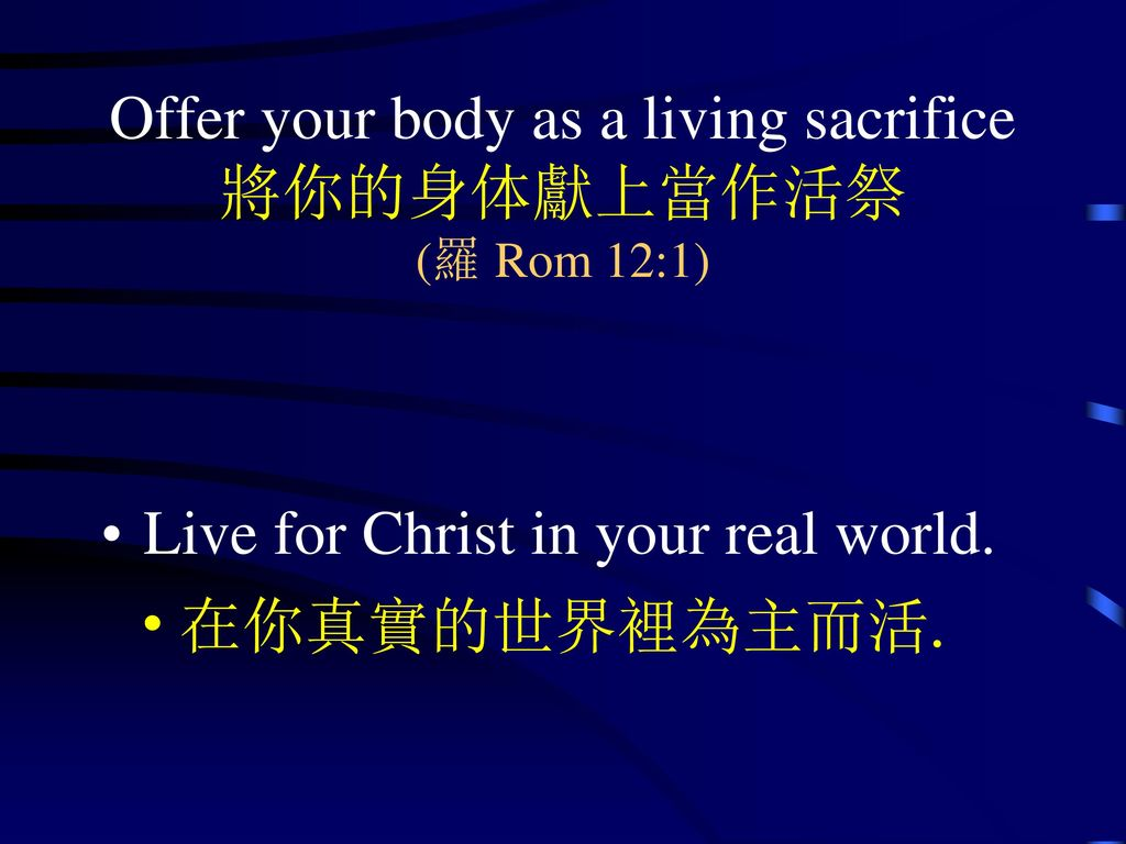 Offer your body as a living sacrifice 將你的身体獻上當作活祭 (羅 Rom 12:1)