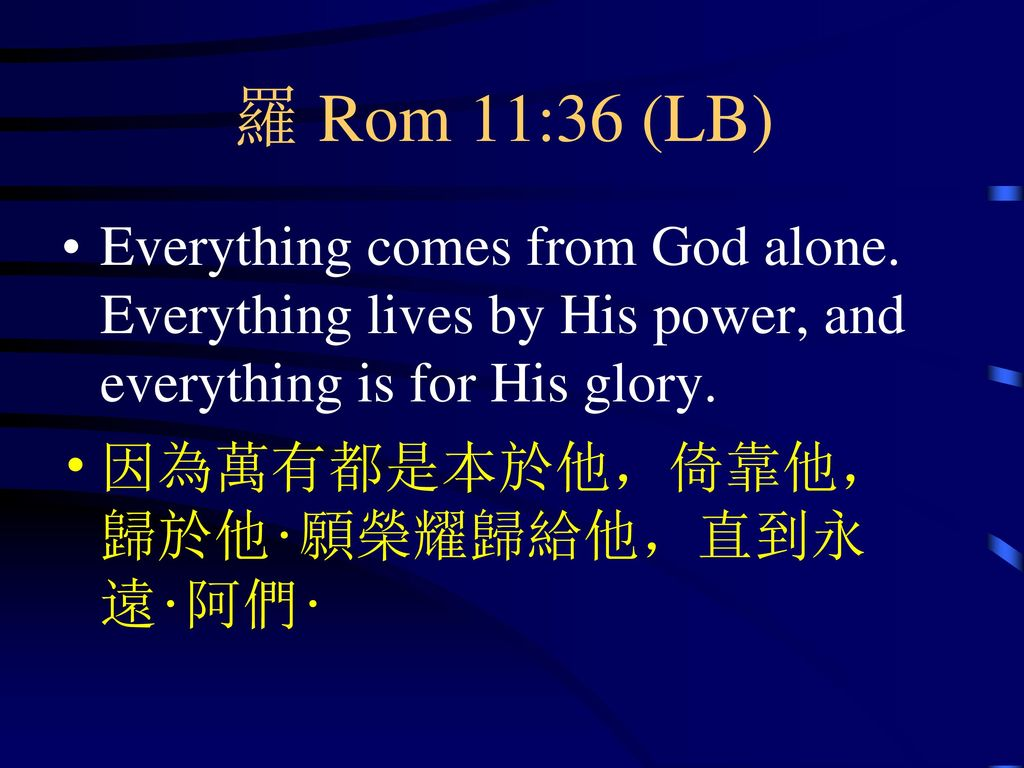 羅 Rom 11:36 (LB) Everything comes from God alone. Everything lives by His power, and everything is for His glory.