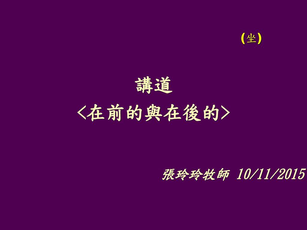 (坐) 講道 <在前的與在後的> 張玲玲牧師 10/11/2015