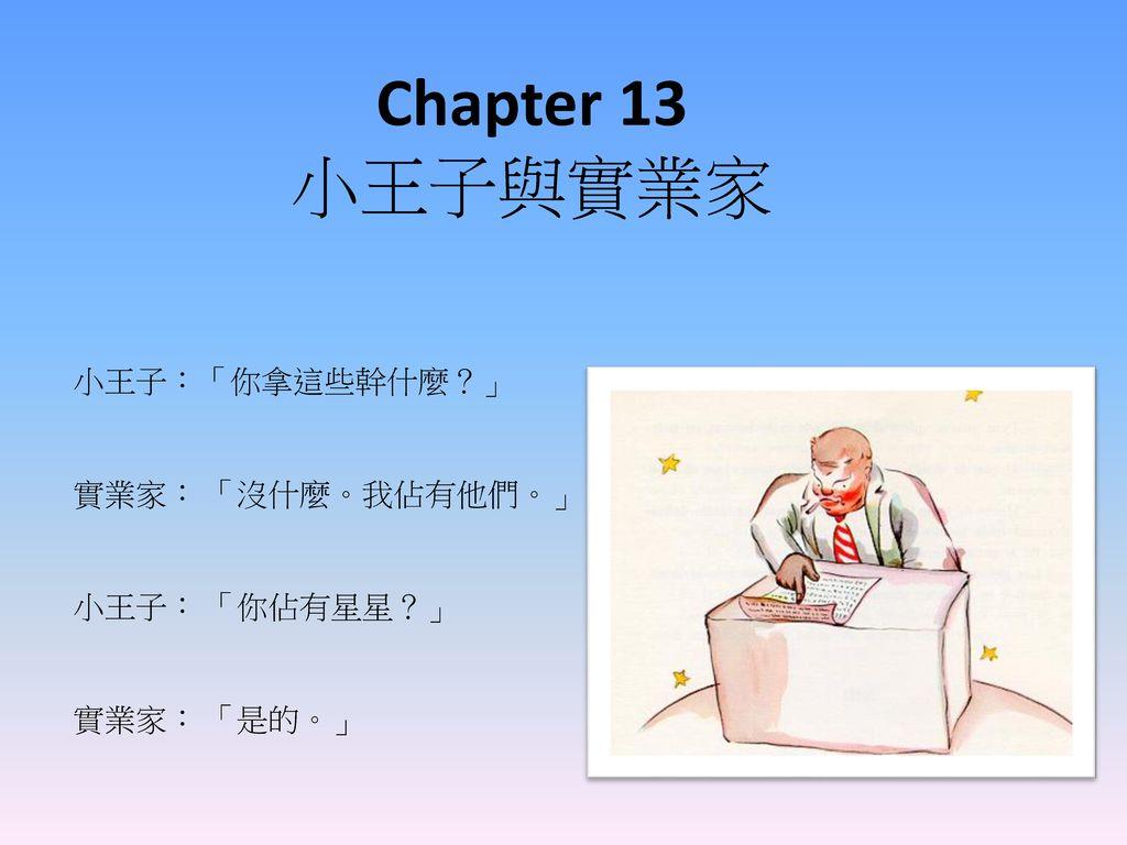Chapter 13 小王子與實業家 小王子:「你拿這些幹什麼?」 實業家: 「沒什麼。我佔有他們。」 小王子: 「你佔有星星?」