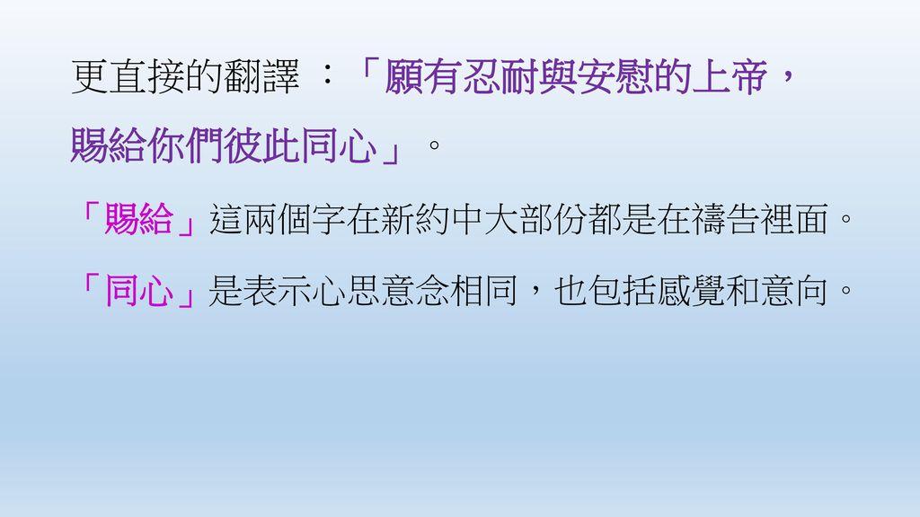 更直接的翻譯 :「願有忍耐與安慰的上帝, 賜給你們彼此同心」。