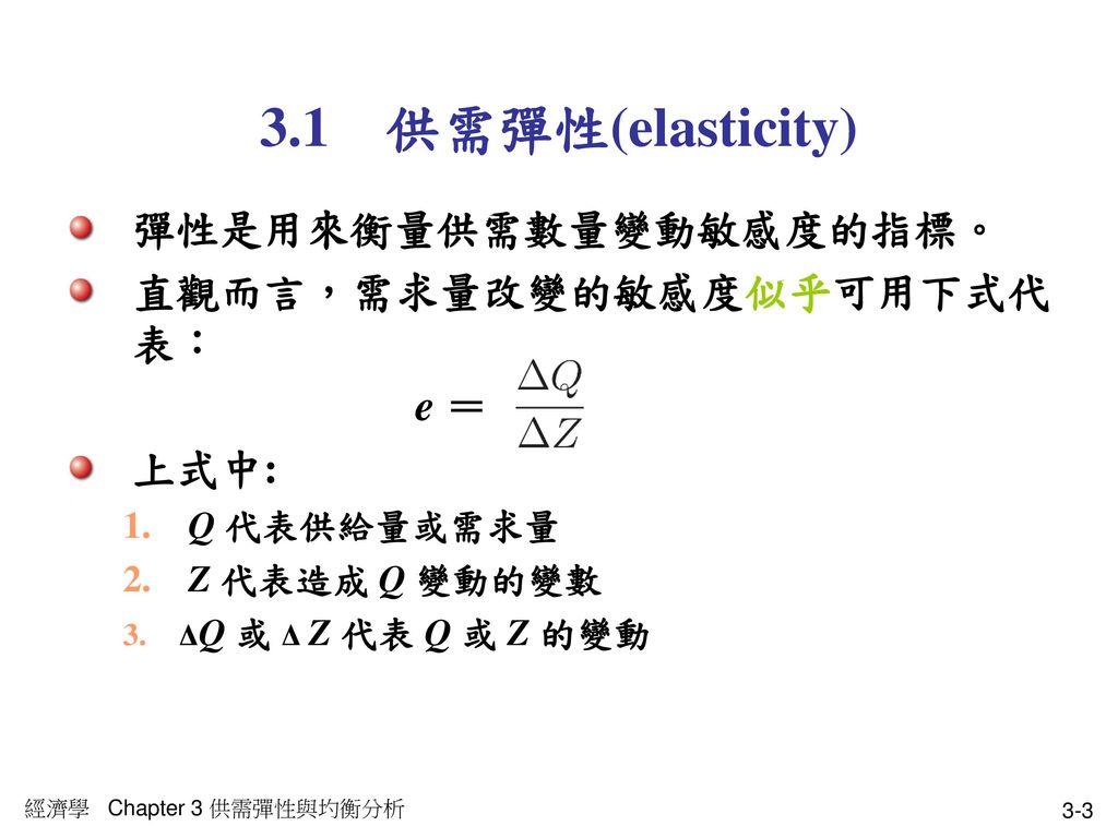 3.1 供需彈性(elasticity) 彈性是用來衡量供需數量變動敏感度的指標。 直觀而言,需求量改變的敏感度似乎可用下式代表: e =
