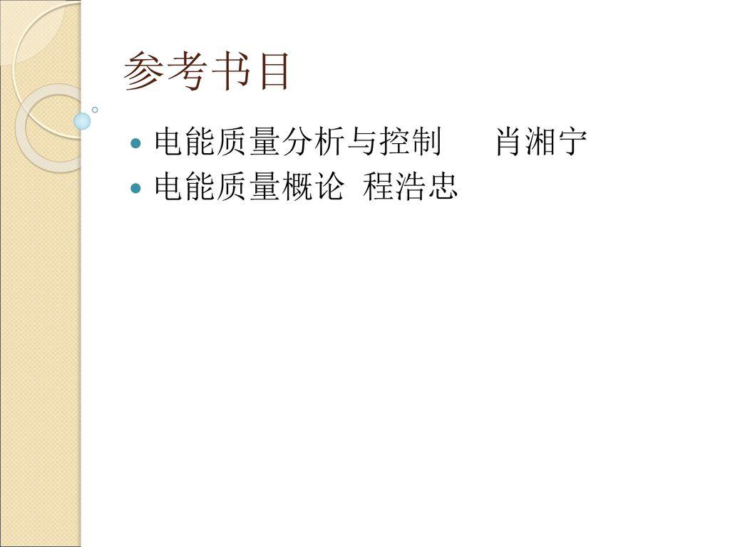 参考书目 电能质量分析与控制 肖湘宁 电能质量概论 程浩忠