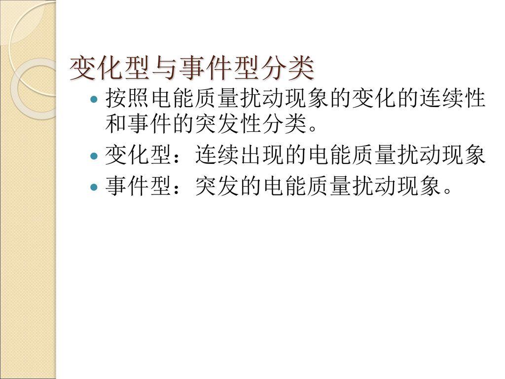 变化型与事件型分类 按照电能质量扰动现象的变化的连续性 和事件的突发性分类。 变化型:连续出现的电能质量扰动现象