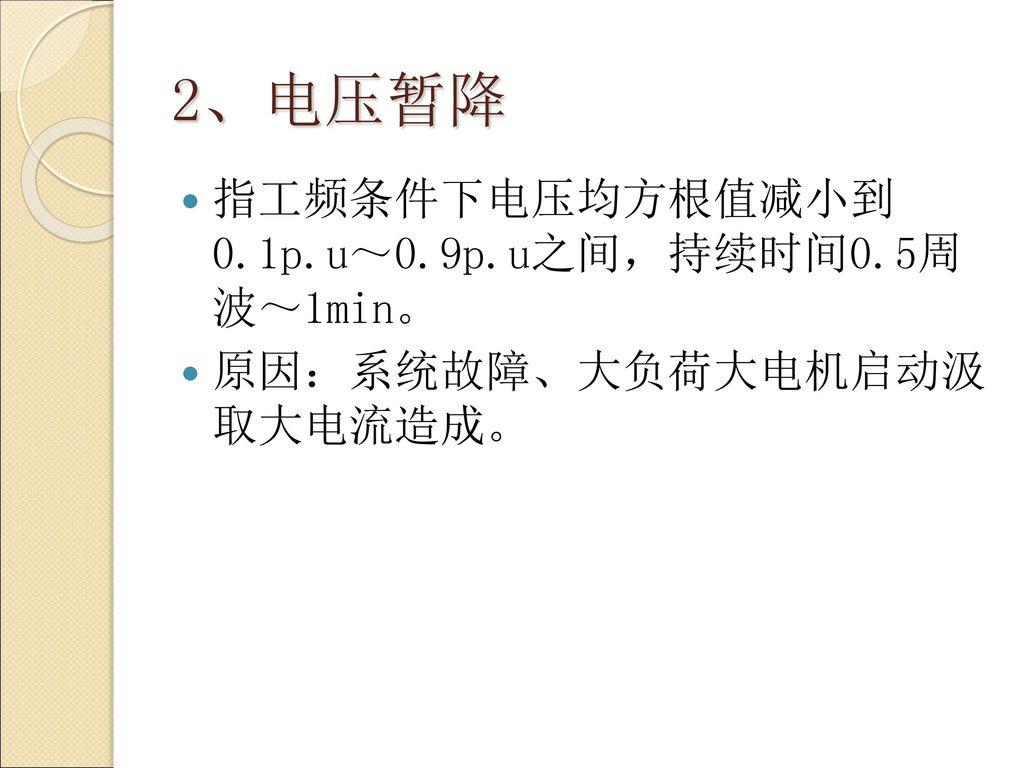 2、电压暂降 指工频条件下电压均方根值减小到 0.1p.u~0.9p.u之间,持续时间0.5周 波~1min。