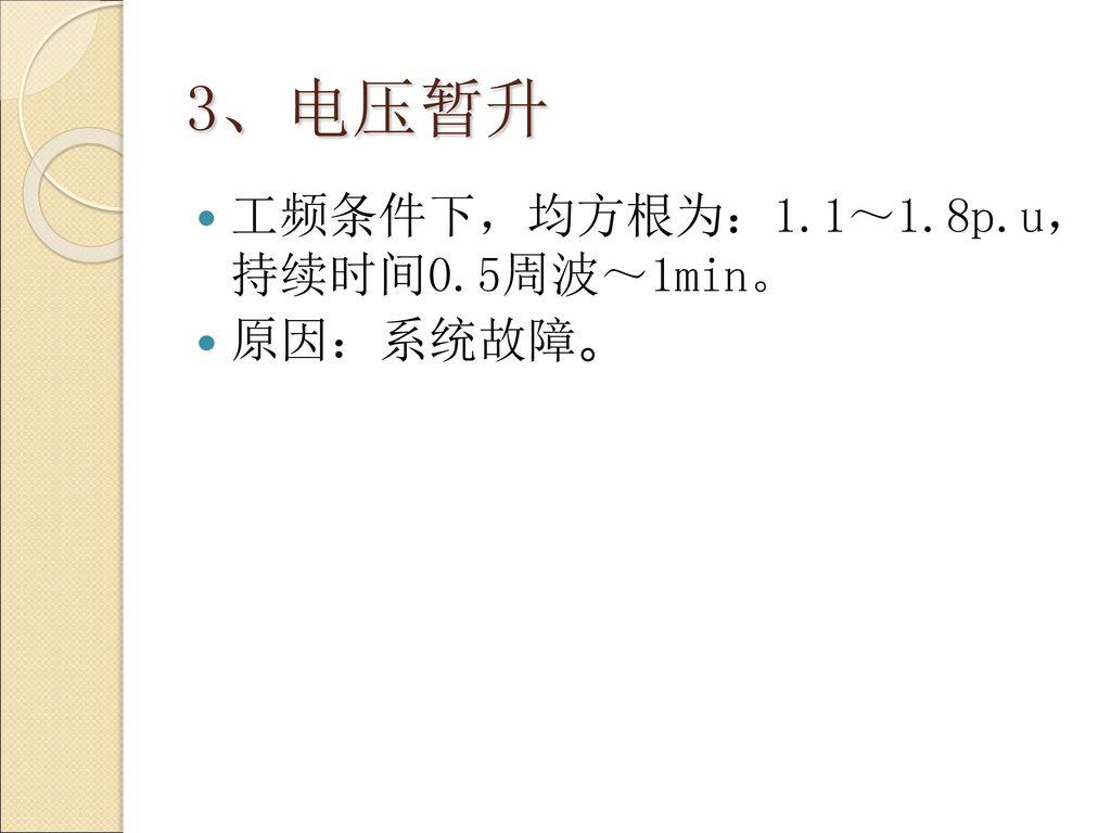 3、电压暂升 工频条件下,均方根为:1.1~1.8p.u, 持续时间0.5周波~1min。 原因:系统故障。