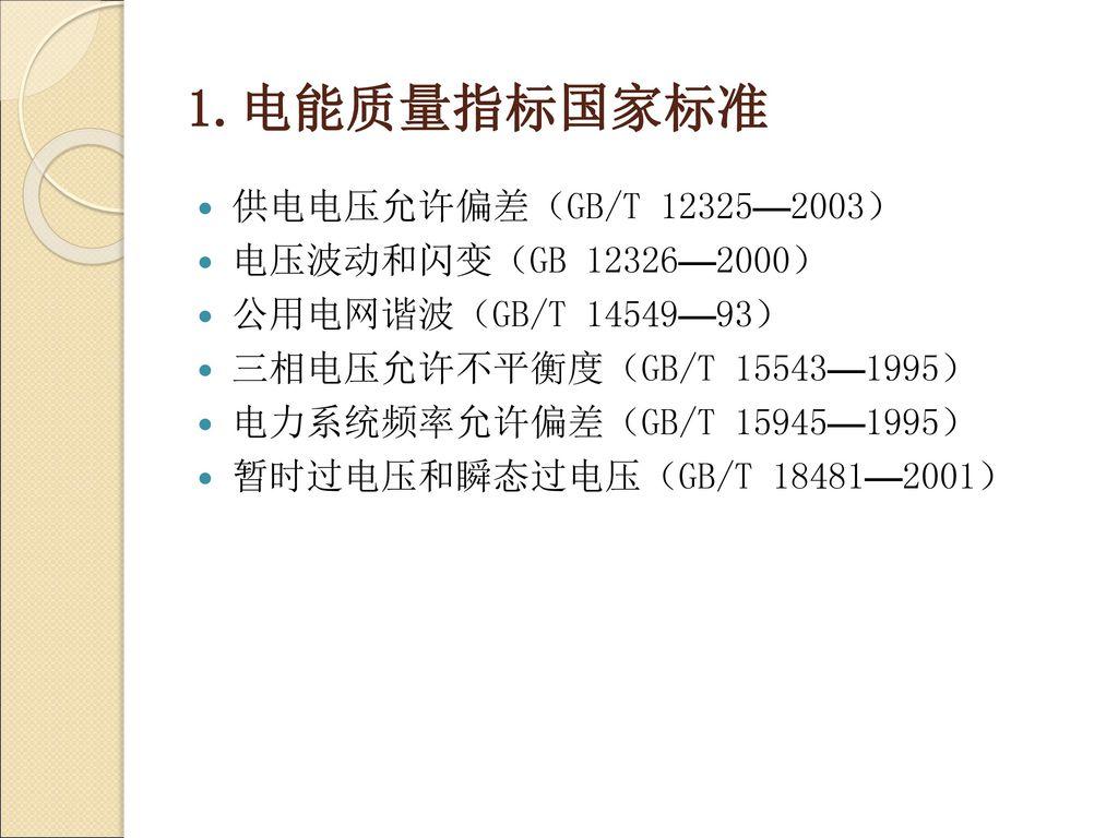1.电能质量指标国家标准 供电电压允许偏差(GB/T 12325—2003) 电压波动和闪变(GB 12326—2000)