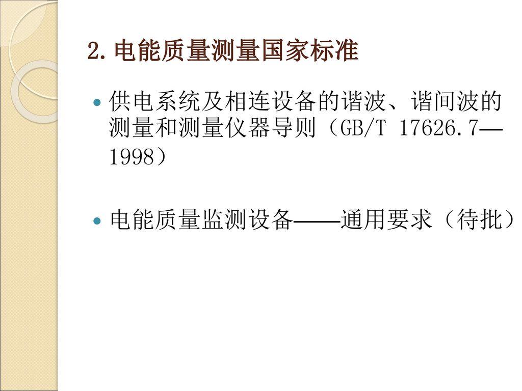 2.电能质量测量国家标准 供电系统及相连设备的谐波、谐间波的 测量和测量仪器导则(GB/T 17626.7— 1998)