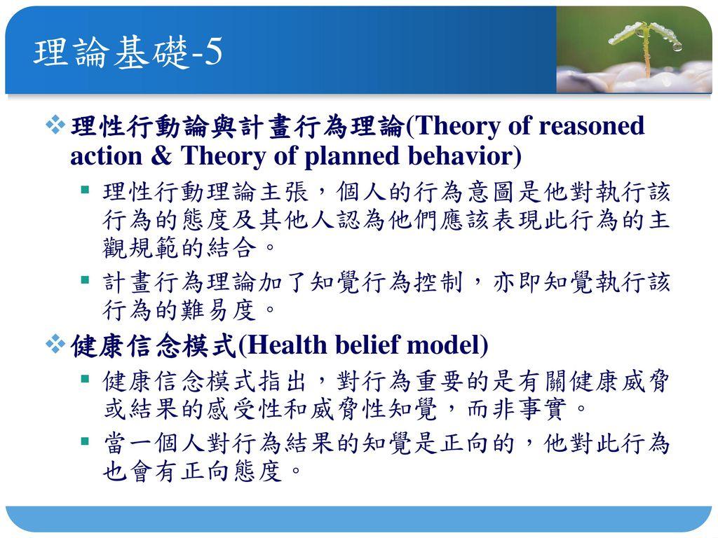 理論基礎-5 理性行動論與計畫行為理論(Theory of reasoned action & Theory of planned behavior) 理性行動理論主張,個人的行為意圖是他對執行該行為的態度及其他人認為他們應該表現此行為的主觀規範的結合。