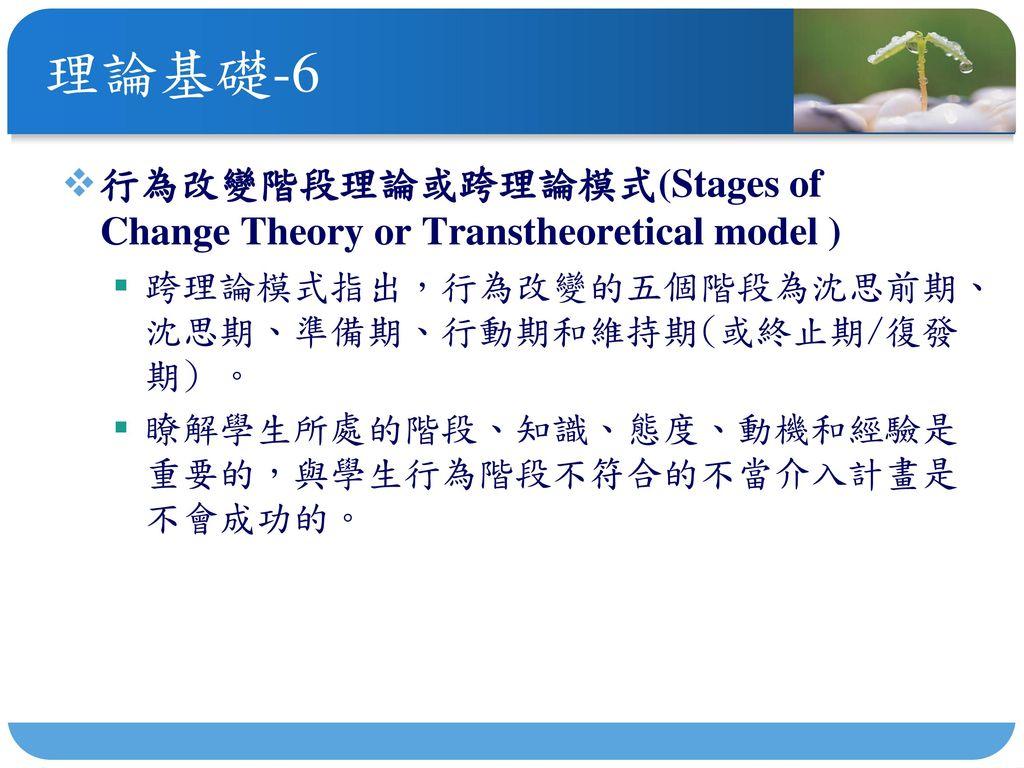 理論基礎-6 行為改變階段理論或跨理論模式(Stages of Change Theory or Transtheoretical model ) 跨理論模式指出,行為改變的五個階段為沈思前期、沈思期、準備期、行動期和維持期(或終止期/復發期) 。