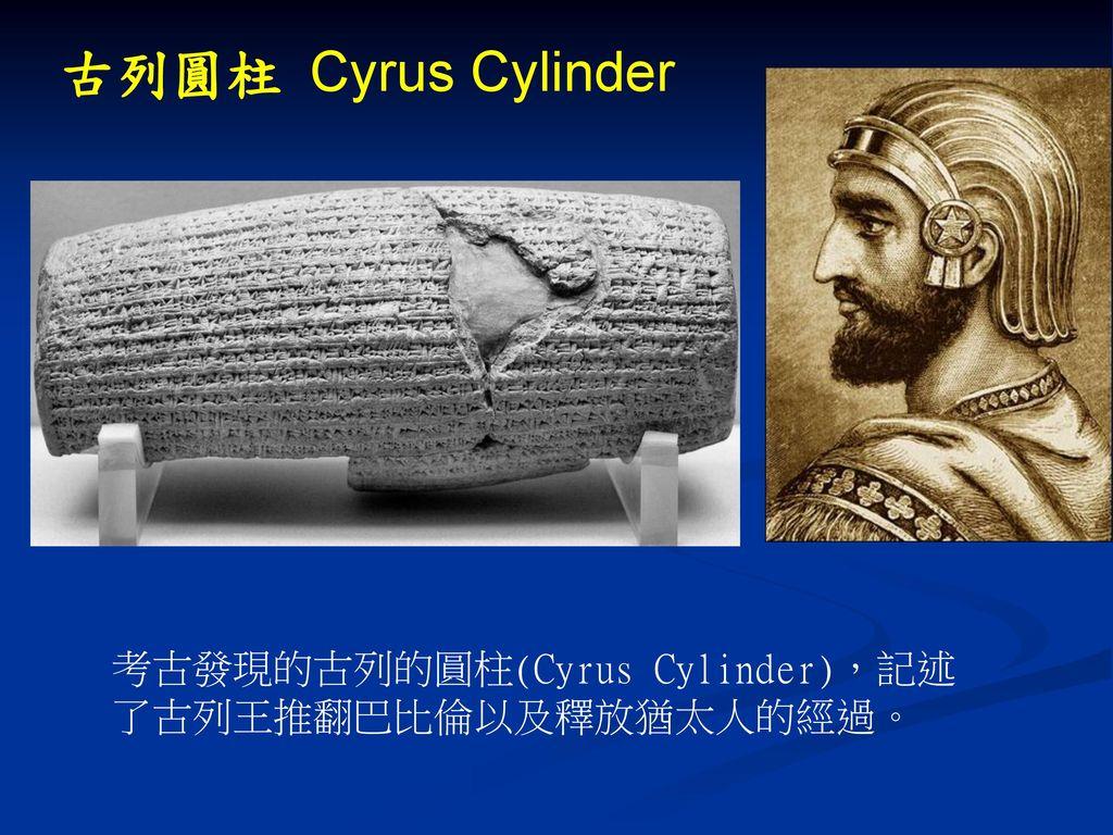 古列圓柱 Cyrus Cylinder 考古發現的古列的圓柱(Cyrus Cylinder),記述 了古列王推翻巴比倫以及釋放猶太人的經過。