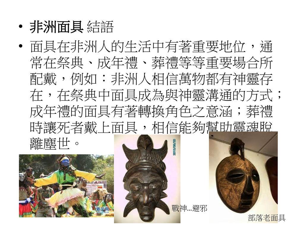 非洲面具 結語 面具在非洲人的生活中有著重要地位,通常在祭典、成年禮、葬禮等等重要場合所配戴,例如:非洲人相信萬物都有神靈存在,在祭典中面具成為與神靈溝通的方式;成年禮的面具有著轉換角色之意涵;葬禮時讓死者戴上面具,相信能夠幫助靈魂脫離塵世。