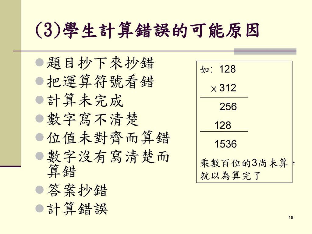(3)學生計算錯誤的可能原因 題目抄下來抄錯 把運算符號看錯 計算未完成 數字寫不清楚 位值未對齊而算錯 數字沒有寫清楚而算錯 答案抄錯
