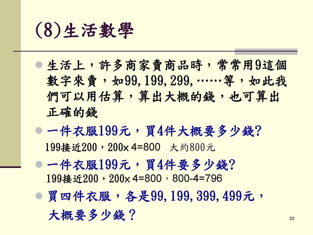 (8)生活數學 生活上,許多商家賣商品時,常常用9這個數字來賣,如99,199,299,……等,如此我們可以用估算,算出大概的錢,也可算出正確的錢. 一件衣服199元,買4件大概要多少錢 199接近200,200× 4=800 大約800元.