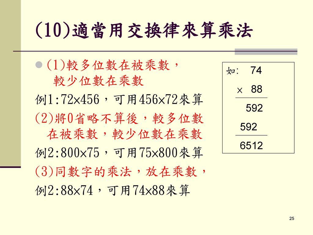 (10)適當用交換律來算乘法 (1)較多位數在被乘數, 較少位數在乘數 例1:72×456,可用456×72來算