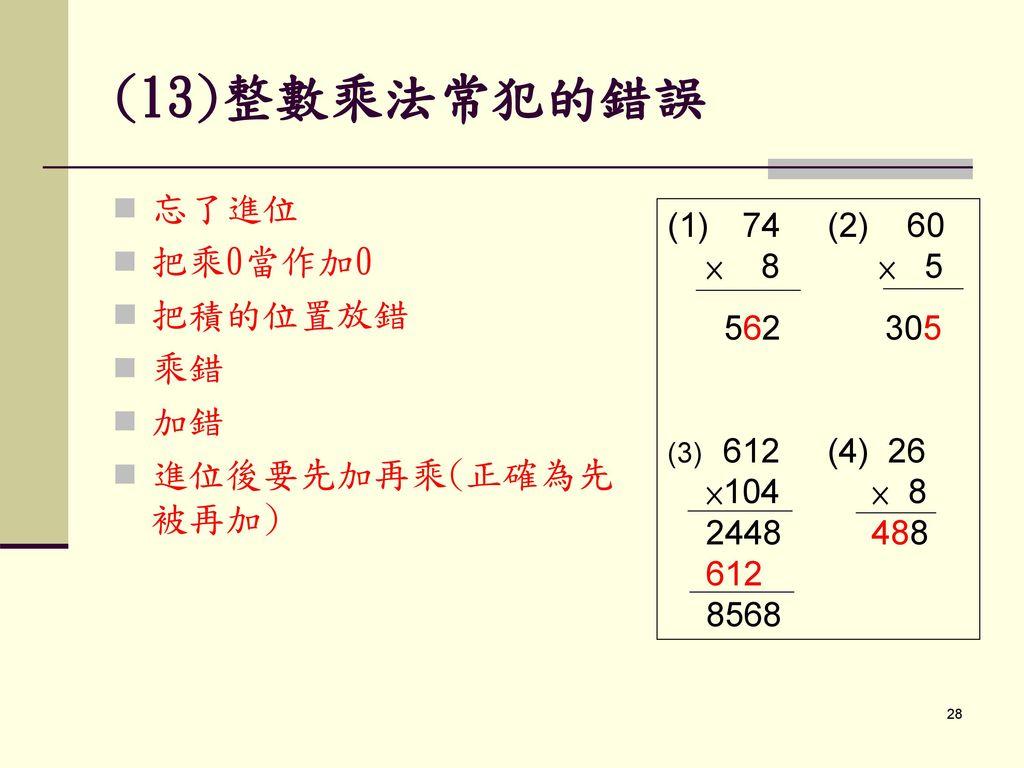 (13)整數乘法常犯的錯誤 忘了進位 把乘0當作加0 把積的位置放錯 乘錯 加錯 進位後要先加再乘(正確為先被再加)