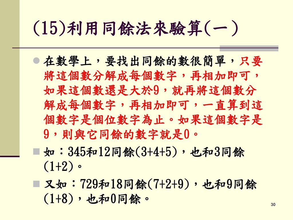 (15)利用同餘法來驗算(一) 在數學上,要找出同餘的數很簡單,只要將這個數分解成每個數字,再相加即可,如果這個數還是大於9,就再將這個數分解成每個數字,再相加即可,一直算到這個數字是個位數字為止。如果這個數字是9,則與它同餘的數字就是0。