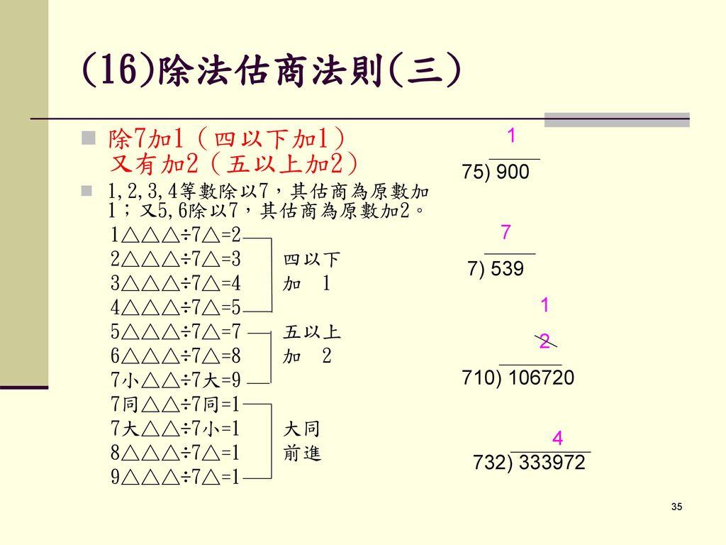 (16)除法估商法則(三) 除7加1(四以下加1) 又有加2(五以上加2) 1 75) 900 7 7) 539 2 710) 106720