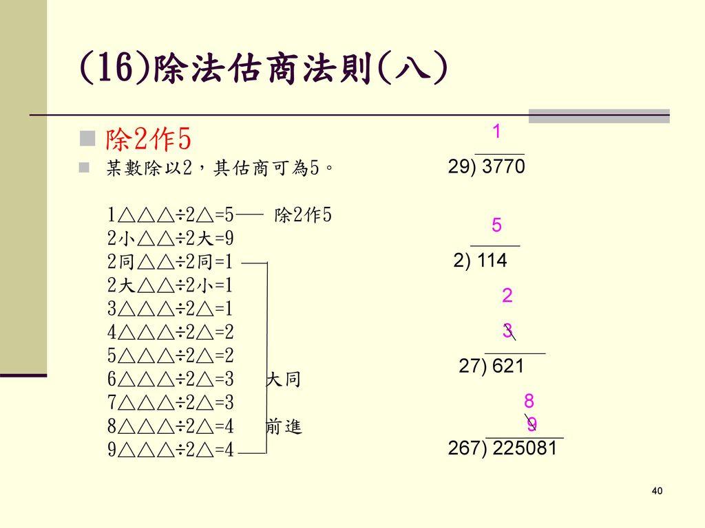 (16)除法估商法則(八) 除2作5 1 29) 3770 某數除以2,其估商可為5。 5 1△△△÷2△=5 除2作5 2小△△÷2大=9