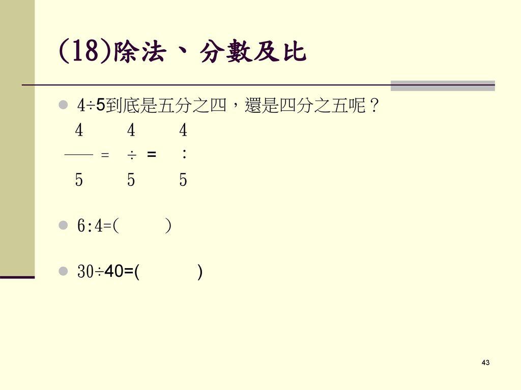 (18)除法、分數及比 4÷5到底是五分之四,還是四分之五呢? 4 4 4. = ÷ = : 5 5 5.