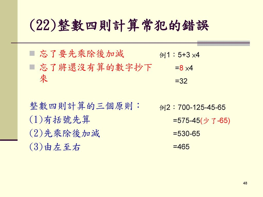 (22)整數四則計算常犯的錯誤 忘了要先乘除後加減 忘了將還沒有算的數字抄下來 整數四則計算的三個原則: (1)有括號先算
