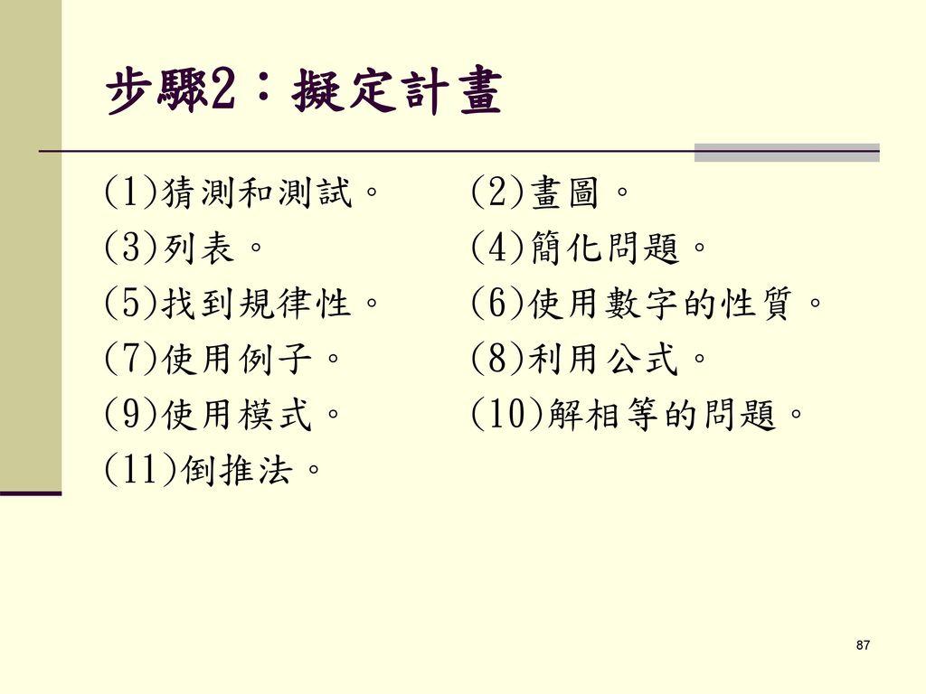 步驟2:擬定計畫 (1)猜測和測試。 (2)畫圖。 (3)列表。 (4)簡化問題。 (5)找到規律性。 (6)使用數字的性質。