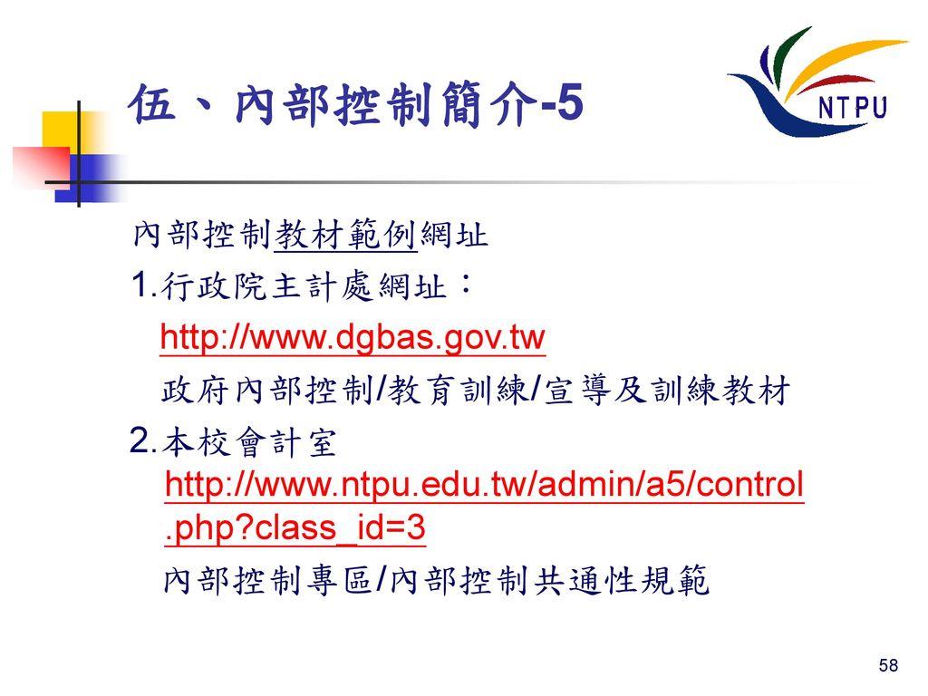 伍、內部控制簡介-5 內部控制教材範例網址 1.行政院主計處網址: http://www.dgbas.gov.tw
