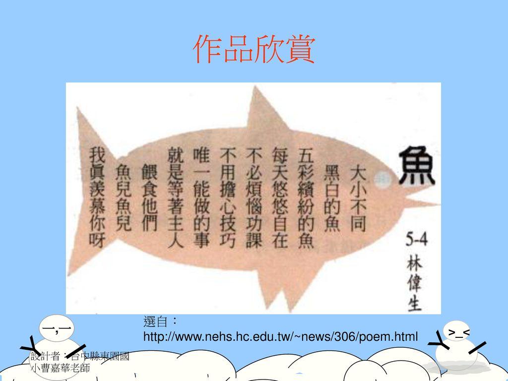 作品欣賞 選自:http://www.nehs.hc.edu.tw/~news/306/poem.html 設計者:台中縣東園國小曹嘉華老師