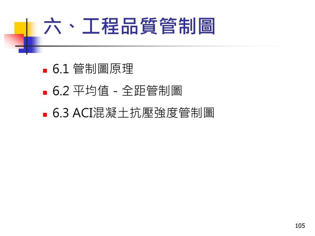 六、工程品質管制圖 6.1 管制圖原理 6.2 平均值-全距管制圖 6.3 ACI混凝土抗壓強度管制圖