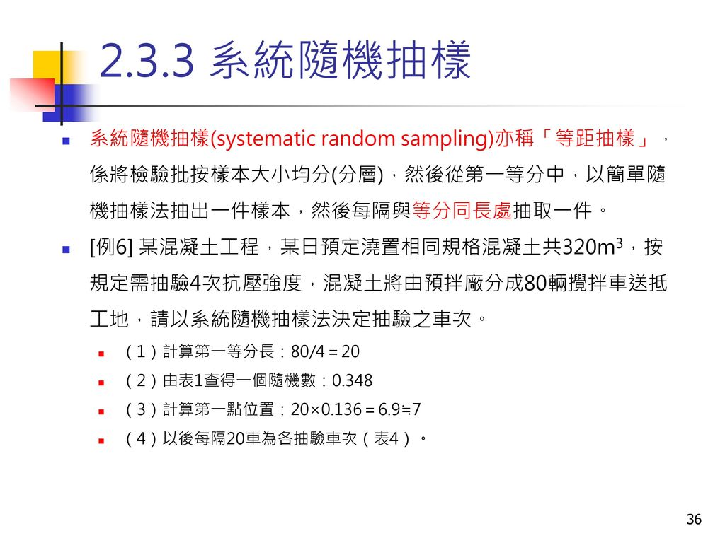 2.3.3 系統隨機抽樣 系統隨機抽樣(systematic random sampling)亦稱「等距抽樣」,係將檢驗批按樣本大小均分(分層),然後從第一等分中,以簡單隨機抽樣法抽出一件樣本,然後每隔與等分同長處抽取一件。