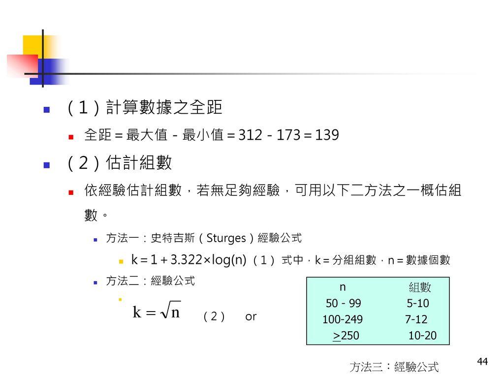 (1)計算數據之全距 (2)估計組數 全距=最大值-最小值=312-173=139