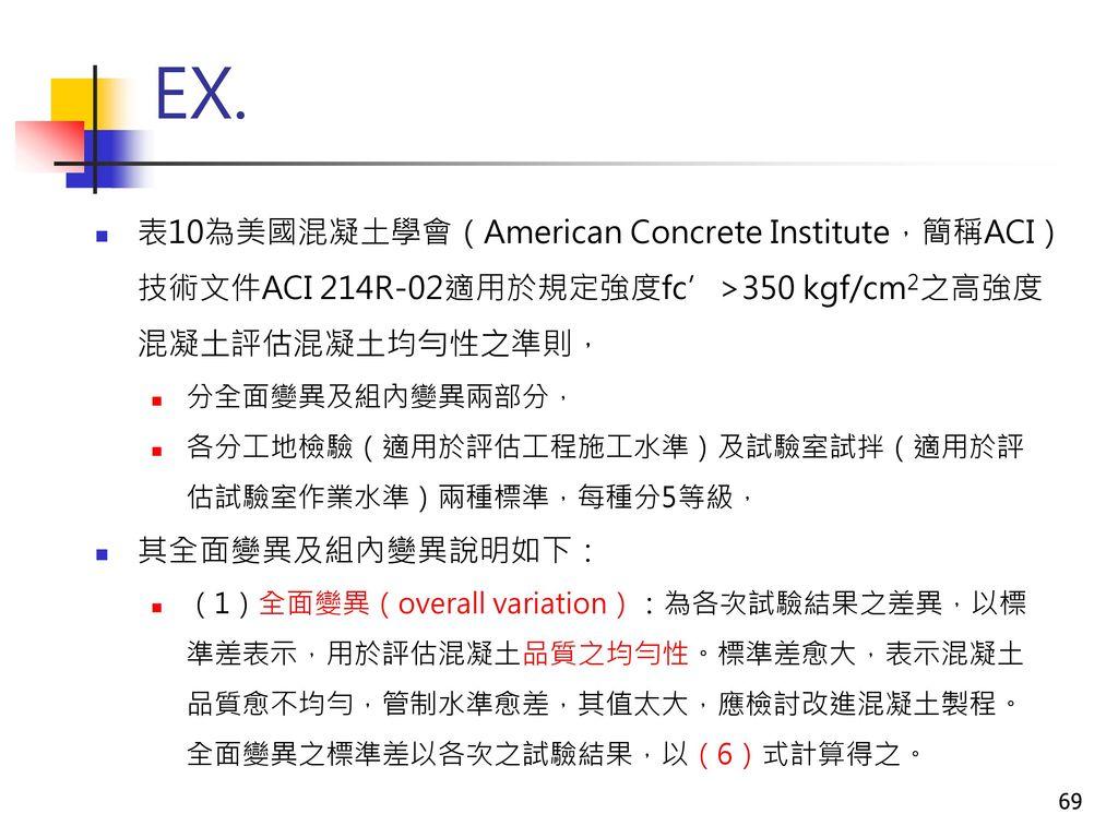 EX. 表10為美國混凝土學會(American Concrete Institute,簡稱ACI)技術文件ACI 214R-02適用於規定強度fc'>350 kgf/cm2之高強度混凝土評估混凝土均勻性之準則,
