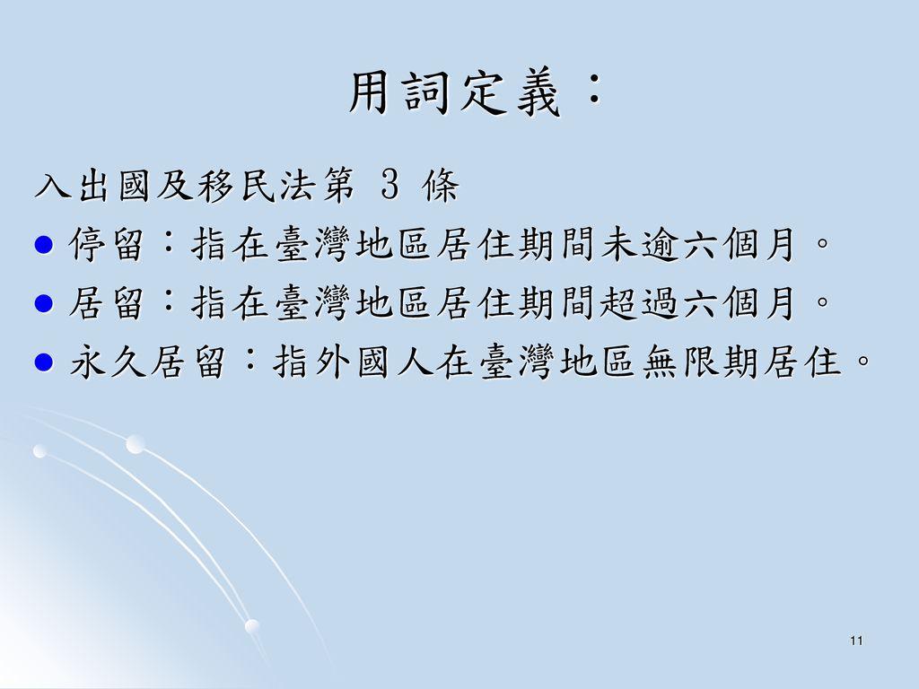 用詞定義: 入出國及移民法第 3 條 停留:指在臺灣地區居住期間未逾六個月。 居留:指在臺灣地區居住期間超過六個月。