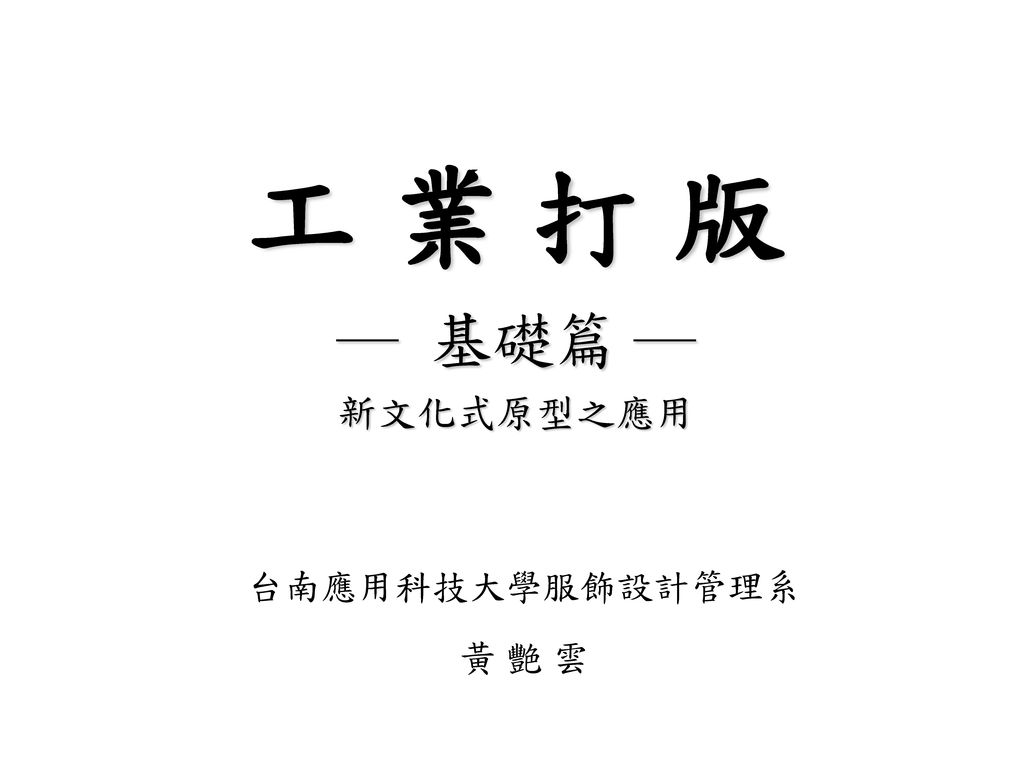 工 業 打 版 ― 基礎篇 ― 新文化式原型之應用 台南應用科技大學服飾設計管理系 黃 艷 雲