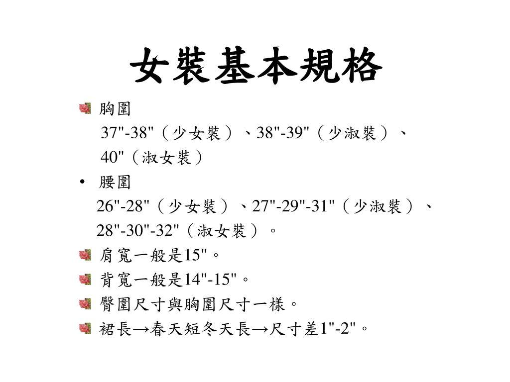 女裝基本規格 胸圍 37 -38 (少女裝)、38 -39 (少淑裝)、 40 (淑女裝) 腰圍