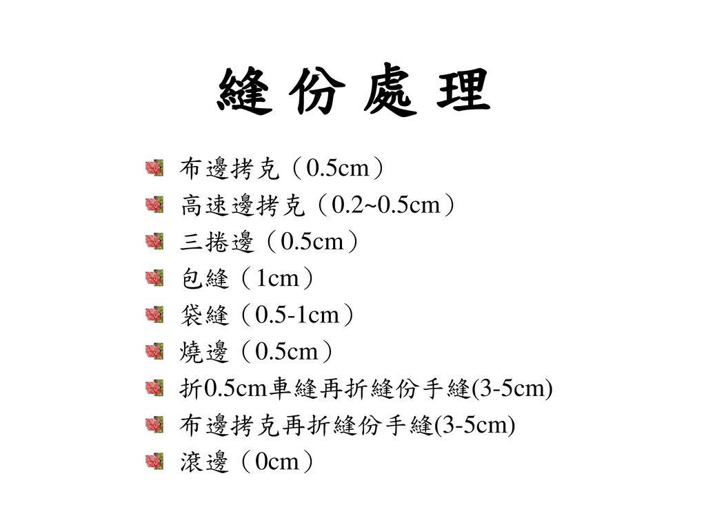 縫 份 處 理 布邊拷克(0.5cm) 高速邊拷克(0.2~0.5cm) 三捲邊(0.5cm) 包縫(1cm) 袋縫(0.5-1cm)
