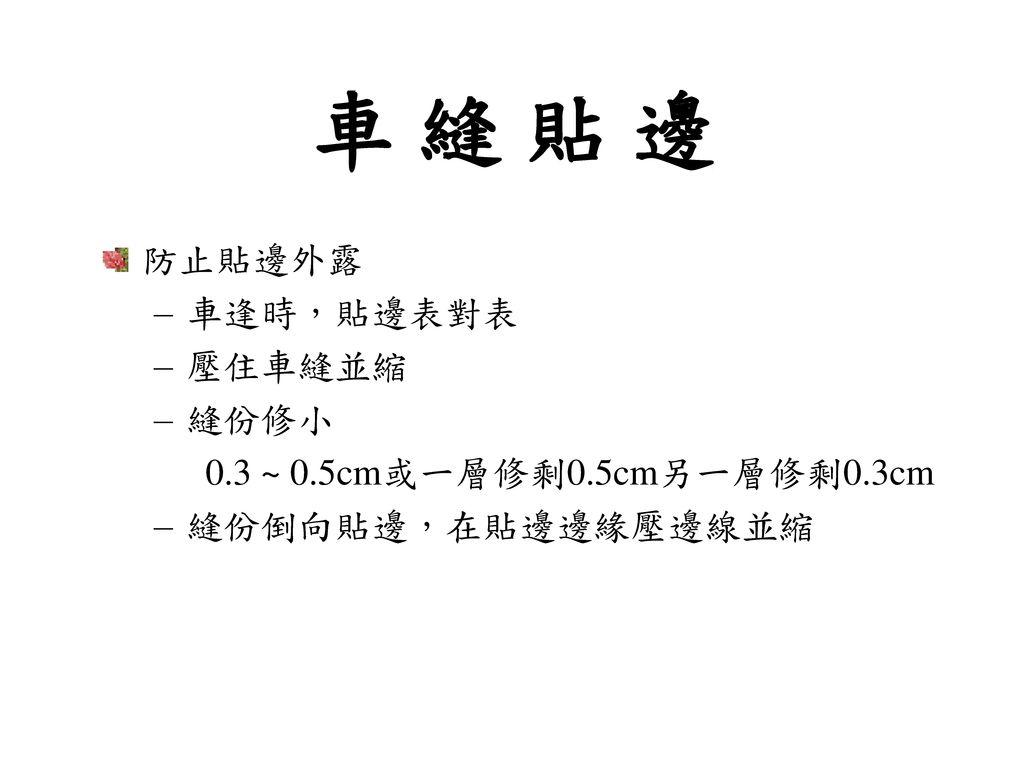 車 縫 貼 邊 防止貼邊外露 車逢時,貼邊表對表 壓住車縫並縮 縫份修小 0.3 ~ 0.5cm或一層修剩0.5cm另一層修剩0.3cm