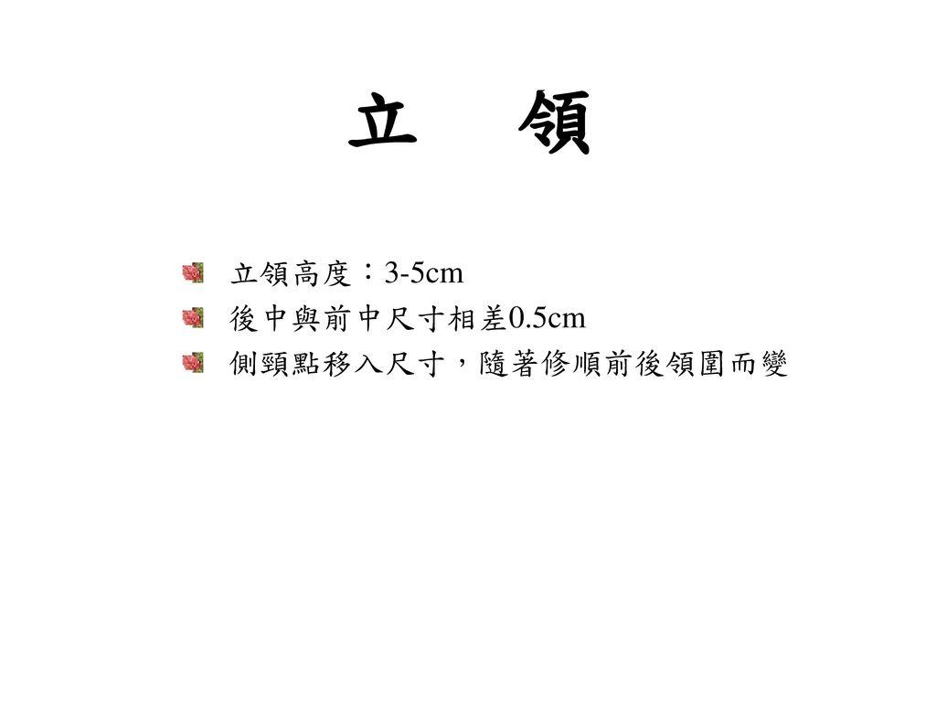 立 領 立領高度:3-5cm 後中與前中尺寸相差0.5cm 側頸點移入尺寸,隨著修順前後領圍而變