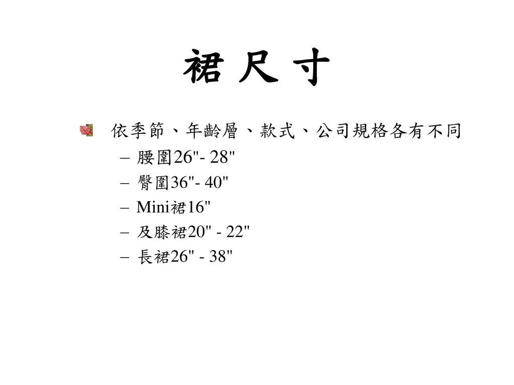 裙 尺 寸 依季節、年齡層、款式、公司規格各有不同 腰圍26 - 28 臀圍36 - 40 Mini裙16 及膝裙20 - 22