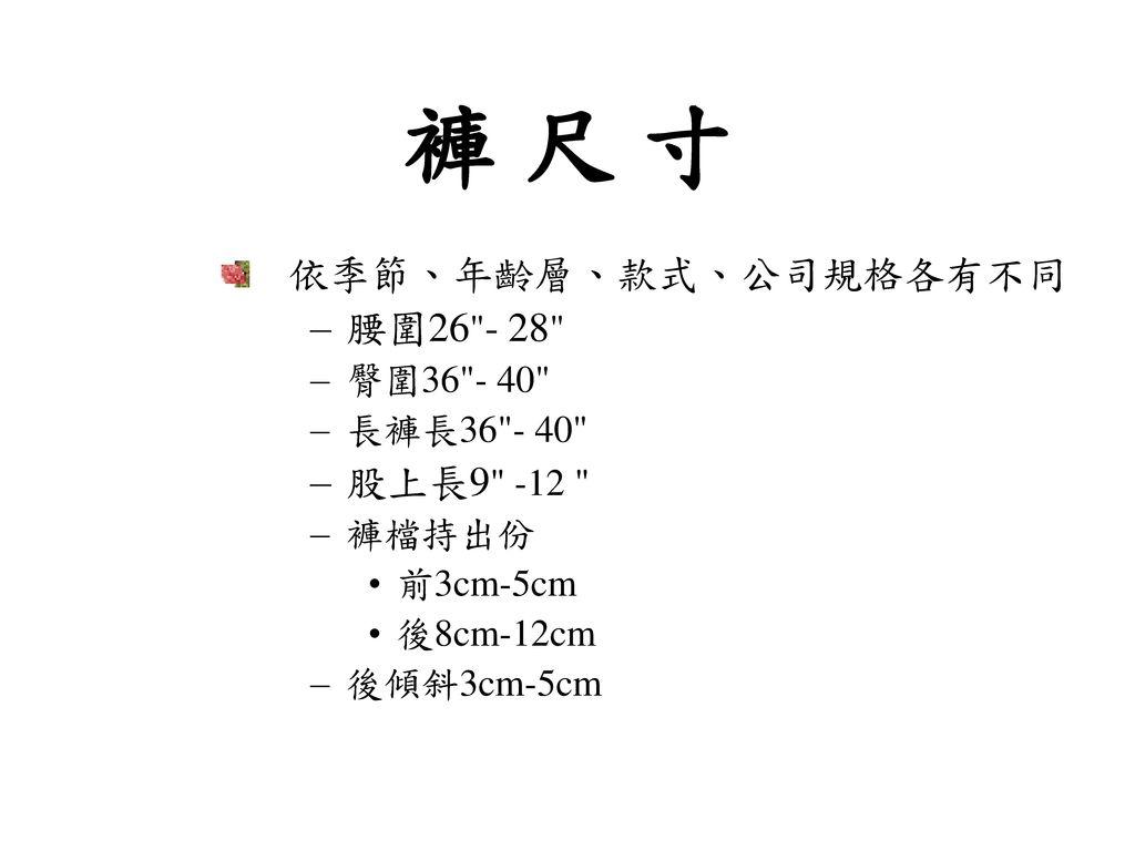 褲 尺 寸 依季節、年齡層、款式、公司規格各有不同 腰圍26 - 28 股上長9 -12 臀圍36 - 40