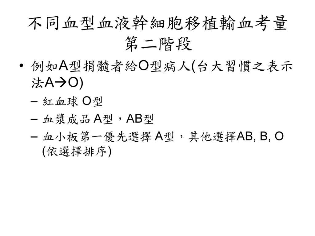 不同血型血液幹細胞移植輸血考量第二階段 例如A型捐髓者給O型病人(台大習慣之表示法AO) 紅血球 O型 血漿成品 A型,AB型