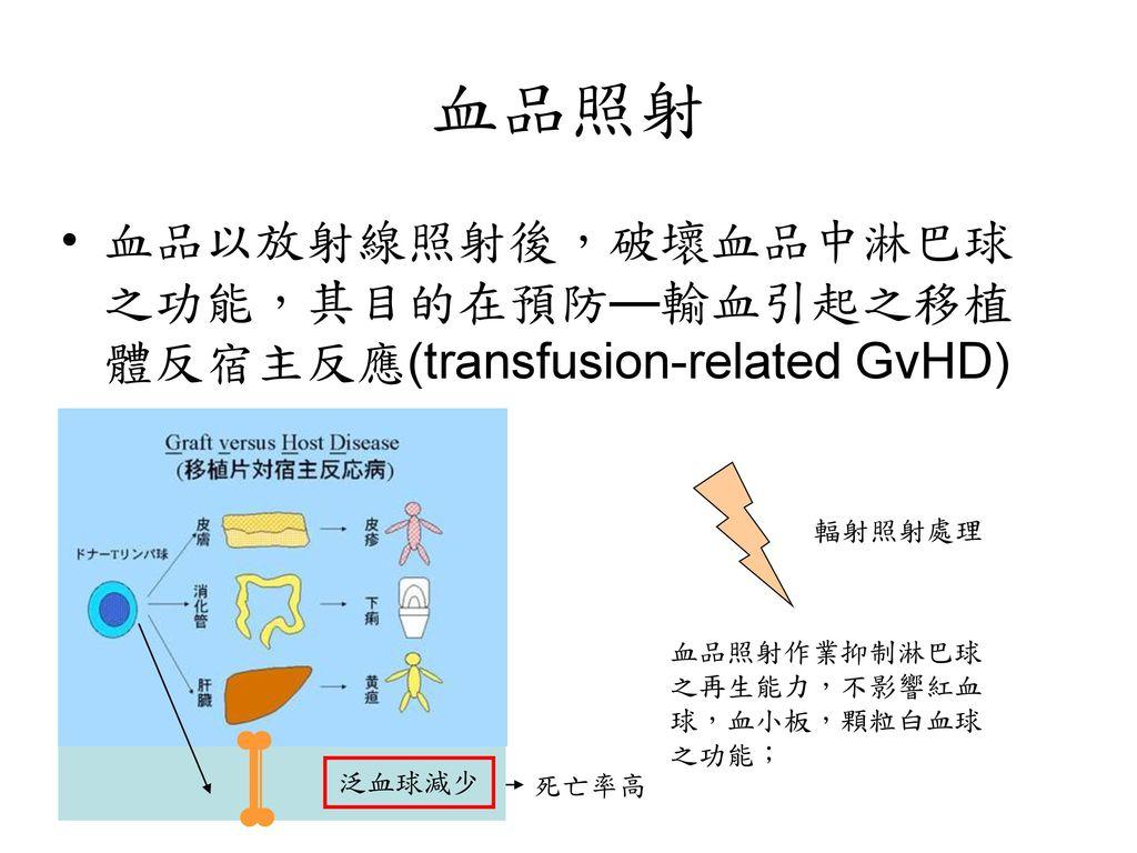 血品照射 血品以放射線照射後,破壞血品中淋巴球之功能,其目的在預防—輸血引起之移植體反宿主反應(transfusion-related GvHD) 輻射照射處理. 血品照射作業抑制淋巴球之再生能力,不影響紅血球,血小板,顆粒白血球之功能;