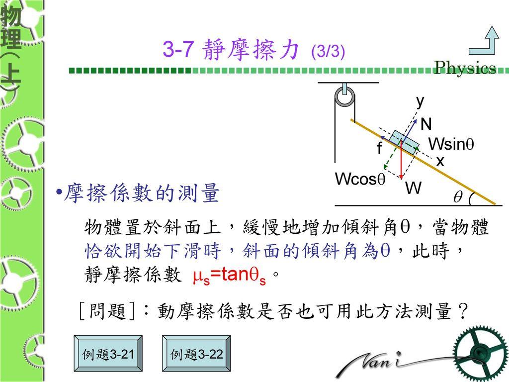 3-7 靜摩擦力 (3/3) 摩擦係數的測量 物體置於斜面上,緩慢地增加傾斜角q,當物體 恰欲開始下滑時,斜面的傾斜角為q,此時,